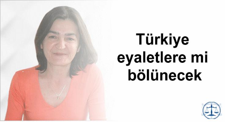 Türkiye eyaletlere mi bölünecek