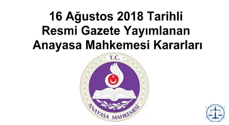 16 Ağustos 2018 Tarihli Resmi Gazete Yayımlanan Anayasa Mahkemesi Kararları