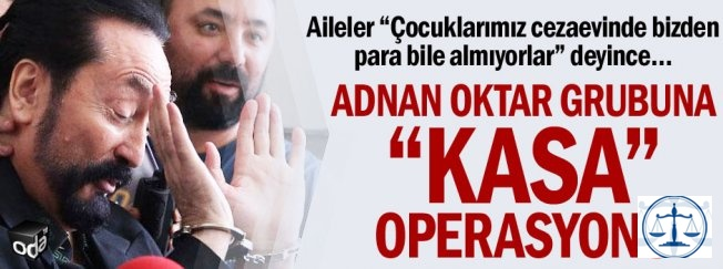 "Adnan Oktar grubuna ""kasa"" operasyonu"