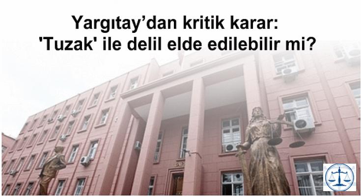 Yargıtay'dan kritik karar: 'Tuzak' ile delil elde edilebilir mi?