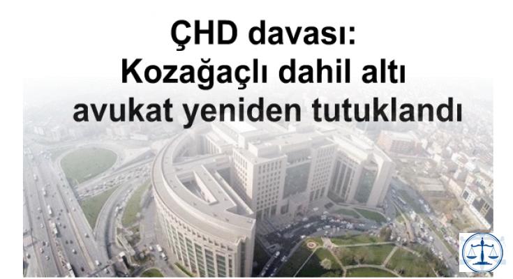 ÇHD davası: Kozağaçlı dahil altı avukat yeniden tutuklandı