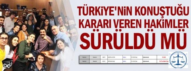 Türkiye'nin konuştuğu kararı veren hakimler sürüldü mü