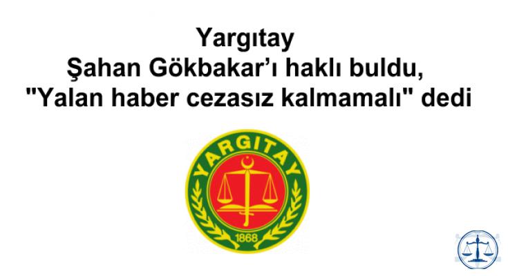 """Yargıtay Şahan Gökbakar'ı haklı buldu, """"Yalan haber cezasız kalmamalı"""" dedi"""