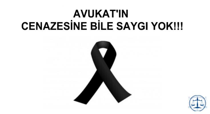 AVUKAT'IN CENAZESİNE BİLE SAYGI YOK!!!