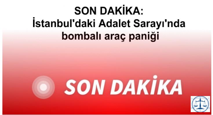SON DAKİKA: İstanbul'daki Adalet Sarayı'nda bombalı araç paniği