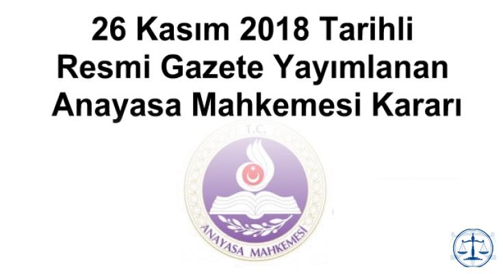 26 Kasım 2018 Tarihli Resmi Gazete Yayımlanan Anayasa Mahkemesi Kararı
