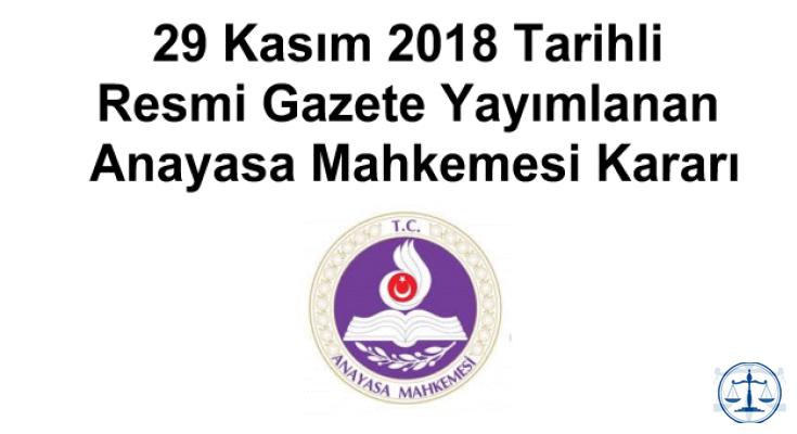 29 Kasım 2018 Tarihli Resmi Gazete Yayımlanan Anayasa Mahkemesi Kararı