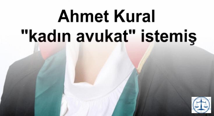 """Ahmet Kural """"kadın avukat"""" istemiş"""