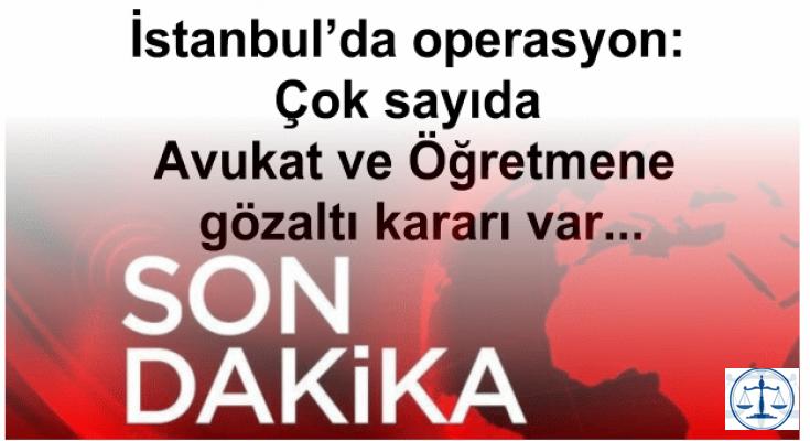 İstanbul'da operasyon: Çok sayıda Avukat ve Öğretmene gözaltı kararı var...
