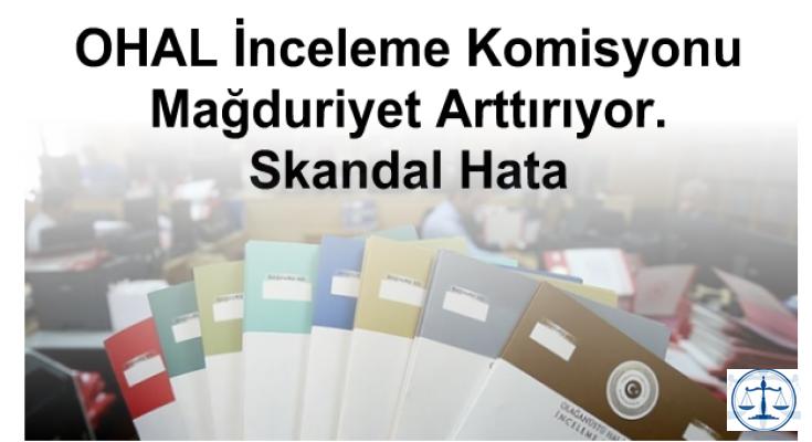OHAL İnceleme Komisyonu Mağduriyet Arttırıyor. Skandal Hata