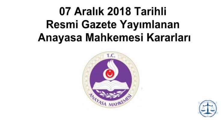 07 Aralık 2018 Tarihli Resmi Gazete Yayımlanan Anayasa Mahkemesi Kararları