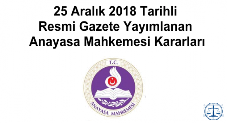 25 Aralık 2018 Tarihli Resmi Gazete Yayımlanan Anayasa Mahkemesi Kararları