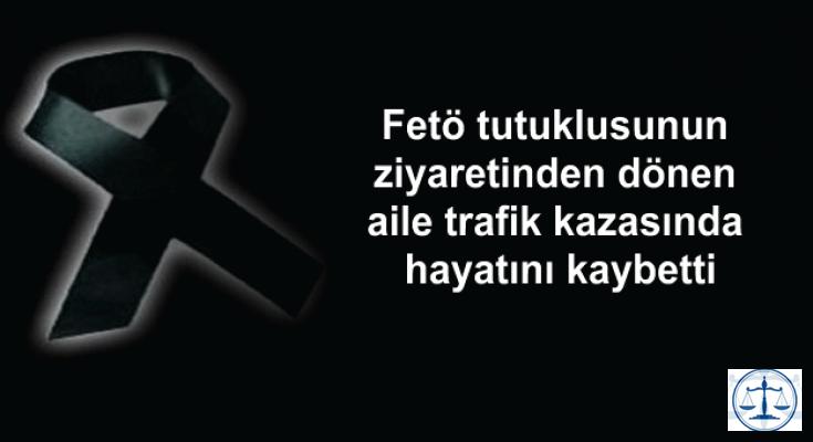 Fetö tutuklusunun ziyaretinden dönen aile trafik kazasında hayatını kaybetti
