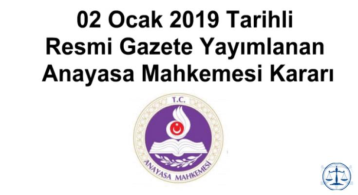 02 Ocak 2019 Tarihli Resmi Gazete Yayımlanan Anayasa Mahkemesi Kararı