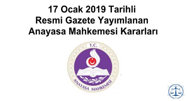 17 Ocak 2019 Tarihli Resmi Gazete Yayımlanan Anayasa Mahkemesi Kararları