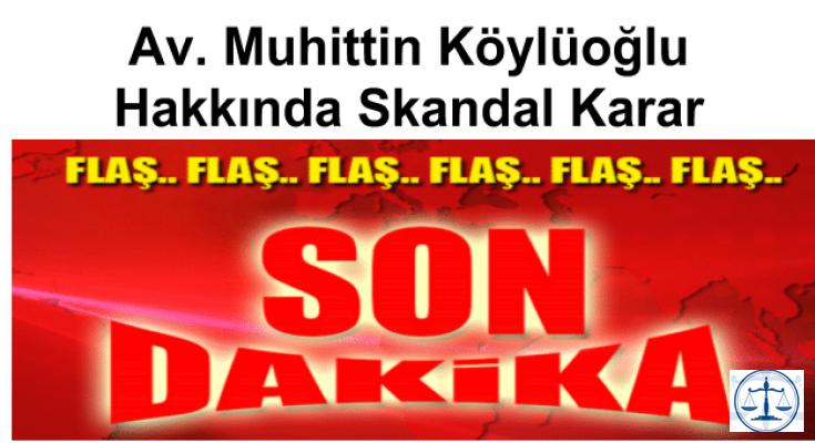 Av. Muhittin Köylüoğlu Hakkında Skandal Karar