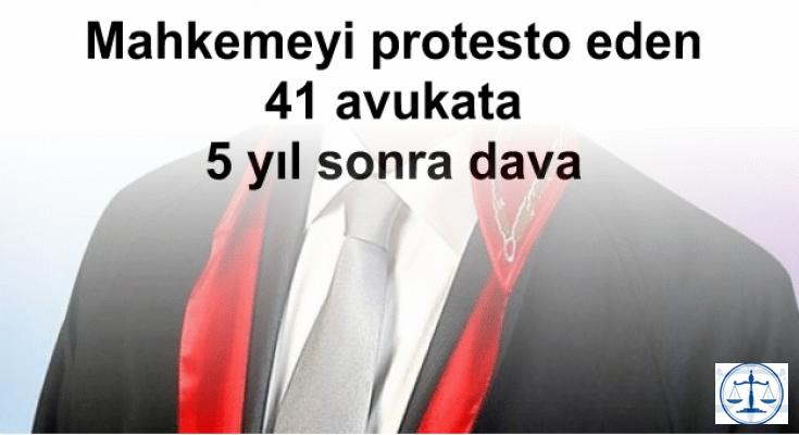 Mahkemeyi protesto eden 41 avukata 5 yıl sonra dava