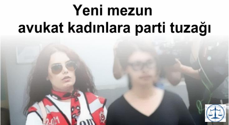Yeni mezun avukat kadınlara parti tuzağı