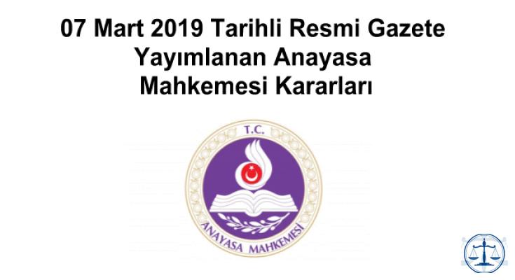 07 Mart 2019 Tarihli Resmi Gazete Yayımlanan Anayasa Mahkemesi Kararları