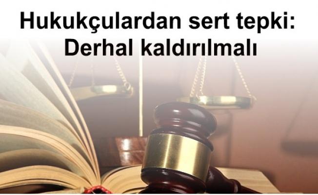 Hukukçulardan sert tepki: Derhal kaldırılmalı