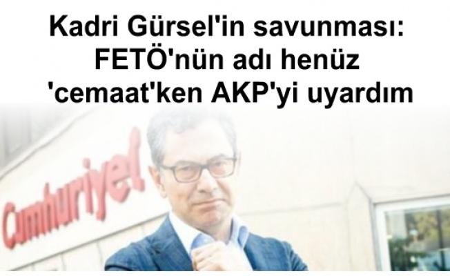 Kadri Gürsel'in savunması: FETÖ'nün adı henüz 'cemaat'ken AKP'yi uyardım