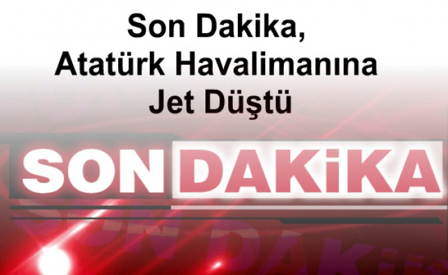 Son Dakika, Atatürk Havalimanına Jet Düştü