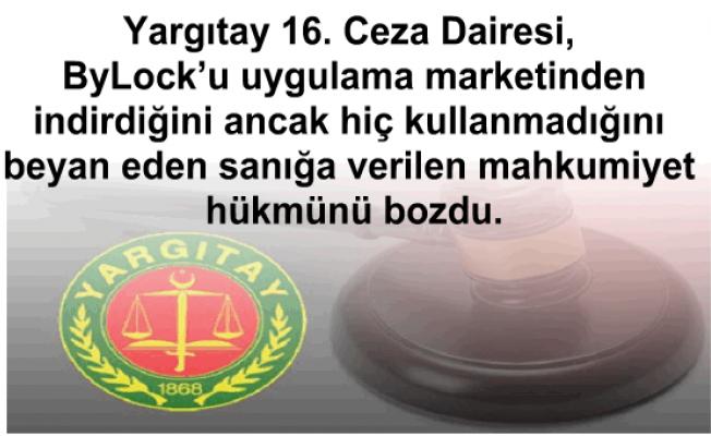 Yargıtay 16. Ceza Dairesi, ByLock'u uygulama marketinden indirdiğini ancak hiç kullanmadığını beyan eden sanığa verilen mahkumiyet hükmünü bozdu.