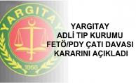 YARGITAY ADLİ TIP KURUMU FETÖ/PDY ÇATI DAVASI KARARINI AÇIKLADI