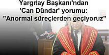 Yargıtay Başkanı'ndan 'Can Dündar' yorumu: Anormal süreçlerden geçiyoruz