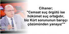 """Cihaner """"Cemaat suç örgütü ise hükümet suç ortağıdır, biz Kürt sorununun barışçı çözümünden yanayız"""""""