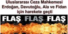 Uluslararası Ceza Mahkemesi Erdoğan, Davutoğlu, Ala ve Fidan için harekete geçti