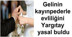 Gelinin kayınpederle evliliğini Yargıtay yasal buldu