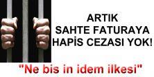 ARTIK SAHTE FATURAYA HAPİS CEZASI YOK!
