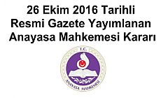 26 Ekim 2016 Tarihli Resmi Gazete Yayımlanan Anayasa Mahkemesi Kararı