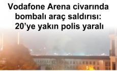 Vodafone Arena civarında bombalı araç saldırısı: 20'ye yakın polis yaralı