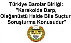 Türkiye Barolar Birliği: Karakolda Darp, Olağanüstü Halde Bile Suçtur, Soruşturma Konusudur