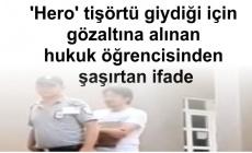 'Hero' tişörtü giydiği için gözaltına alınan hukuk öğrencisinden şaşırtan ifade