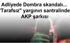 """Adliyede Dombra skandalı... """"Tarafsız"""" yargının santralinde AKP şarkısı"""