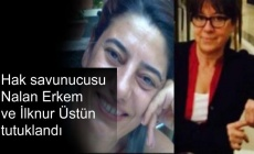 Hak savunucusu Nalan Erkem ve İlknur Üstün tutuklandı