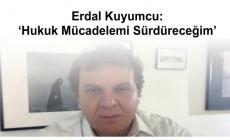 Erdal Kuyumcu: 'Hukuk Mücadelemi Sürdüreceğim'
