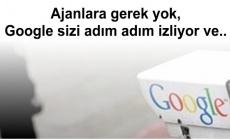Ajanlara gerek yok, Google sizi adım adım izliyor ve..