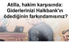 Atilla, hakim karşısında: Giderlerinizi Halkbank'ın ödediğinin farkındamısınız?