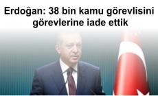 Erdoğan: 38 bin kamu görevlisini görevlerine iade ettik