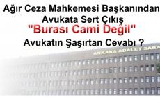 """Ankara ……Ağır Ceza Mahkemesi başkanı : """"Burası cami değil"""""""