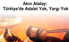 Akın Atalay: Türkiye'de Adalet Yok, Yargı Yok