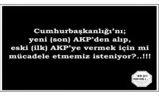 Cumhurbaşkanlığı'nı; yeni (son) AKP'den alıp, eski (ilk) AKP'ye vermek için mi mücadele etmemiz isteniyor?..!!!