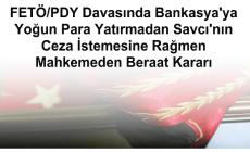 FETÖ/PDY Davasında Bankasya'ya Yoğun Para Yatırmadan Savcı'nın Ceza İstemesine Rağmen Mahkemeden Beraat Kararı
