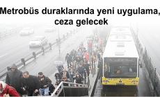 Metrobüs duraklarında yeni uygulama, ceza gelecek