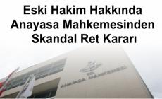 Eski Hakim Hakkında Anayasa Mahkemesinden Skandal Ret Kararı