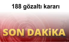188 gözaltı kararı